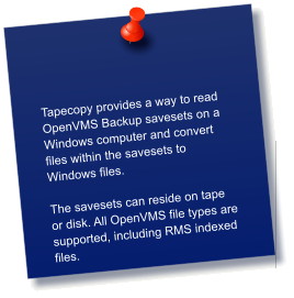 Tapecopy provides a way to read OpenVMS Backup savesets on a Windows computer and convert files within the savesets to Windows files.    The savesets can reside on tape or disk. All OpenVMS file types are supported, including RMS indexed files.