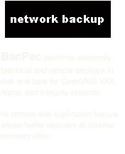 BacPac performs extremely fast local and remote backups to disk and tape for OpenVMS VAX, Alpha, and Integrity systems.    Its remote disk duplication feature allows faster recovery at disaster recovery sites.